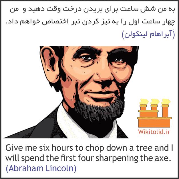 به من شش ساعت برای بریدن درخت وقت دهید و من چهار ساعت اول را تیز کردن تبر اختصاص خواهم داد. آبراهام لینکولن